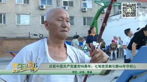 慶祝中國共產黨建黨98周年:七旬黨員韓引群46年守初