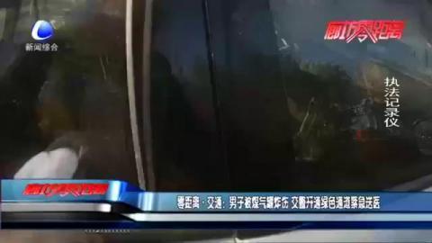 零距离·交通:男子被煤气罐炸伤 交警开通绿色通道紧急送医