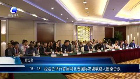 """""""5·18""""经洽会举办首届河北省国际友城联络人圆桌会议"""