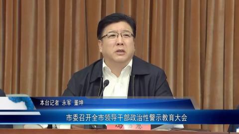 市委召开全市领导干部政治性警示教育大会