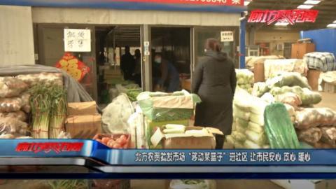 """【战""""疫""""情•我们在行动】安次区北方农贸批发市场进社区 变身""""移动菜篮子"""""""
