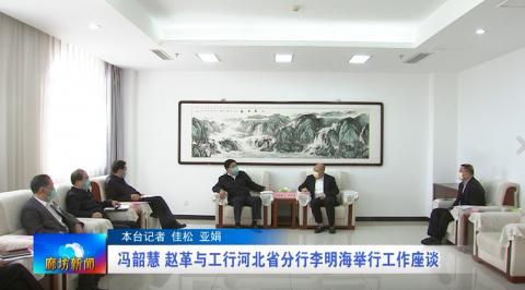 冯韶慧赵革与工行河北省分行李明海举行工作座谈