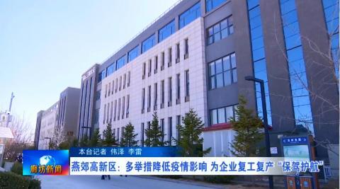 """燕郊高新区:多举措降低疫情影响 为企业复工复产""""保驾护航"""""""