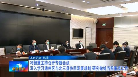 冯韶慧主持召开专题会议 深入学习通州区与北三县协同发展规划 研究做好当前重点工作