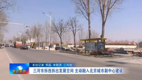 三河市拆违拆出发展空间 主动融入北京城市副中心建设