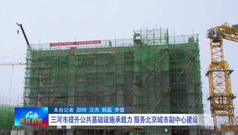【北三县高质量推动协同发展采访行】三河市提升公共基础设施承载力 服务北京城市副中心建设