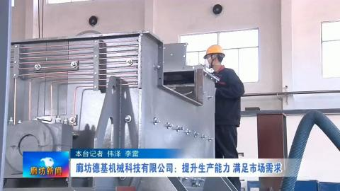 廊坊德基机械科技有限公司:提升生产能力 满足订单需求