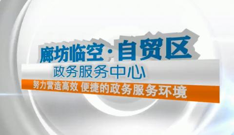 廊视频 |廊坊临空经济区政务服务中心切实营造优质营商环境