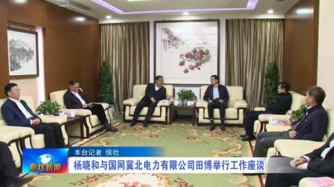 杨晓和与国网冀北电力有限公司田博举行工作座谈