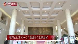 廊视频 | 香河文化艺术中心打造城市文化新地标