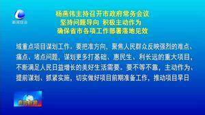 杨燕伟主持召开市政府常务会议 坚持问题导向积极主动作为 确保省市各项工作部署落地实效