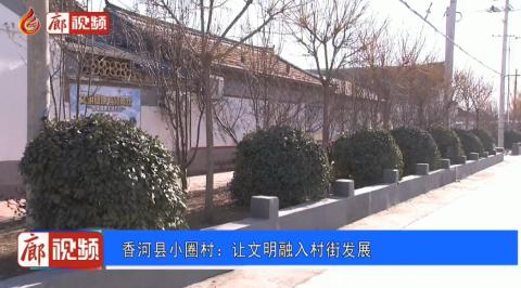 廊视频 | 香河县小圈村:让文明融入村街发展
