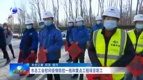市总工会慰问疫情防控一线和重点工程项目职工