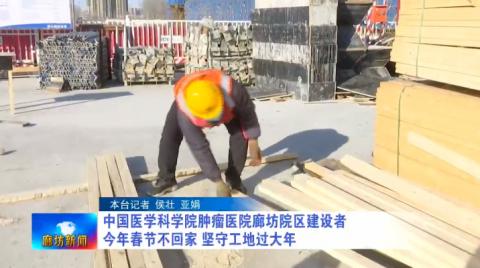 中国医学科学院肿瘤医院廊坊院区建设者:今年春节不回家 坚守工地过大年