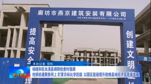 杨晓和在永清县调研检查时强调 抢抓机遇乘势而上 盯紧目标比学赶超 以园区能级提升助推县域经济高质量发展