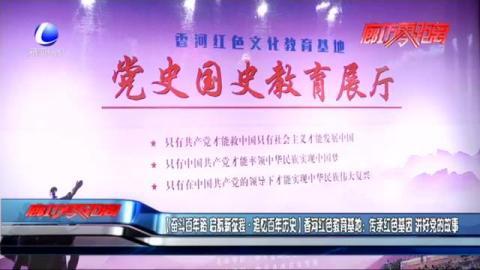 【奋斗百年路·追忆百年历史】香河红色教育基地:传承红色基因 讲好党的故事