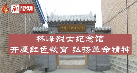 廊视频 | 林峰烈士纪念馆:开展红色教育弘扬革命精神