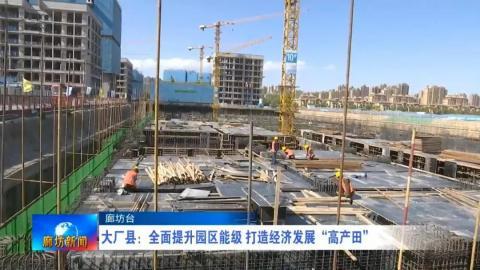 """大厂县:全面提升园区能级 打造经济发展""""高产田"""""""