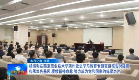杨晓和在燕京职业技术学院作党史学习教育专题宣讲报告时强调 传承红色基因 赓续精神血脉 努力成为党和国家的栋梁之才
