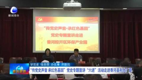 """""""传党史声音 承红色基因""""党史专题宣讲""""六进""""活动走进香河县和大厂县"""