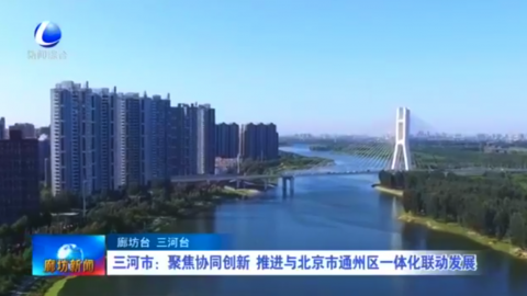 三河市:聚焦协同创新 推进与北京通州区一体化联动发展