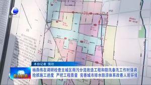 杨燕伟在调研检查主城区雨污分流改造工程和防汛备汛工作时强调 抢抓施工进度 严把工程质量 完善城市排水防涝体系改善人居环境