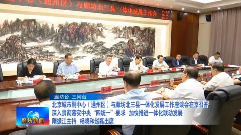 北京城市副中心(通州区)与廊坊北三县一体化发展工作座谈会在京召开