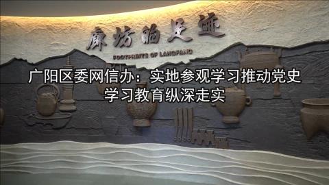 广阳区委网信办:实地参观学习推动党史学习教育纵深走实