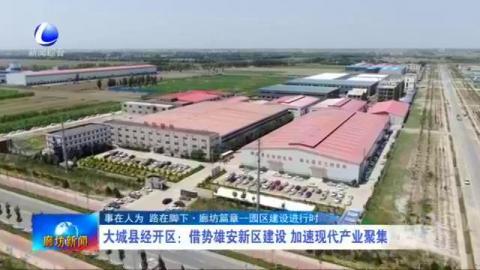 大城县经开区:借势雄安新区建设 加速现代产业聚集