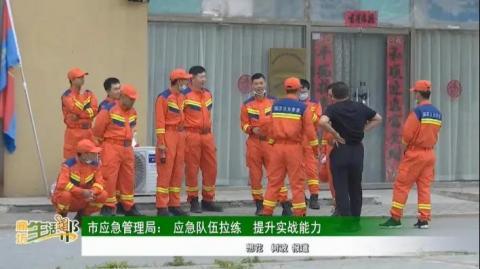市应急管理局: 应急队伍拉练 提升实战能力