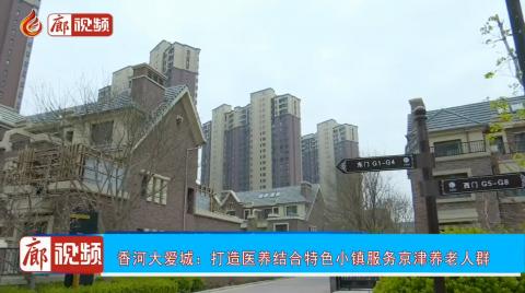 廊视频 | 香河大爱城:打造医养结合特色小镇服务京津养老人群