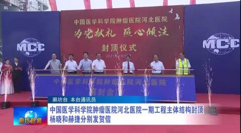 中国医学科学院肿瘤医院河北医院一期工程主体结构封顶 杨晓和赫捷分别发贺信