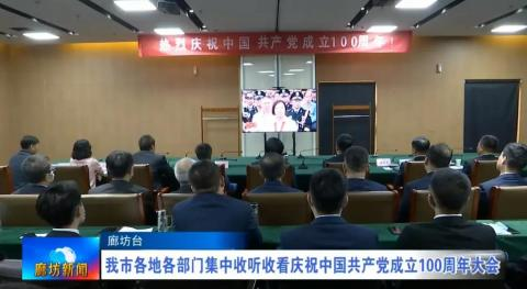 廊坊市各地各部门集中收听收看庆祝中国共产党成立100周年大会