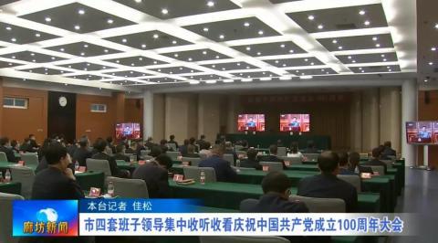 市四套班子领导集中收听收看庆祝中国共产党成立100周年大会