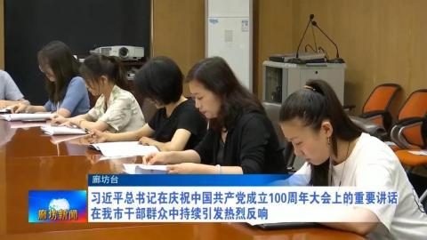 习近平总书记在庆祝中国共产党成立100周年大会上的重要讲话在我市干部群众中持续引发热烈反响
