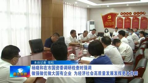 杨晓和在市国资委调研检查时强调做强做优做大国有企业 为经济社会高质量发展发挥更大作用